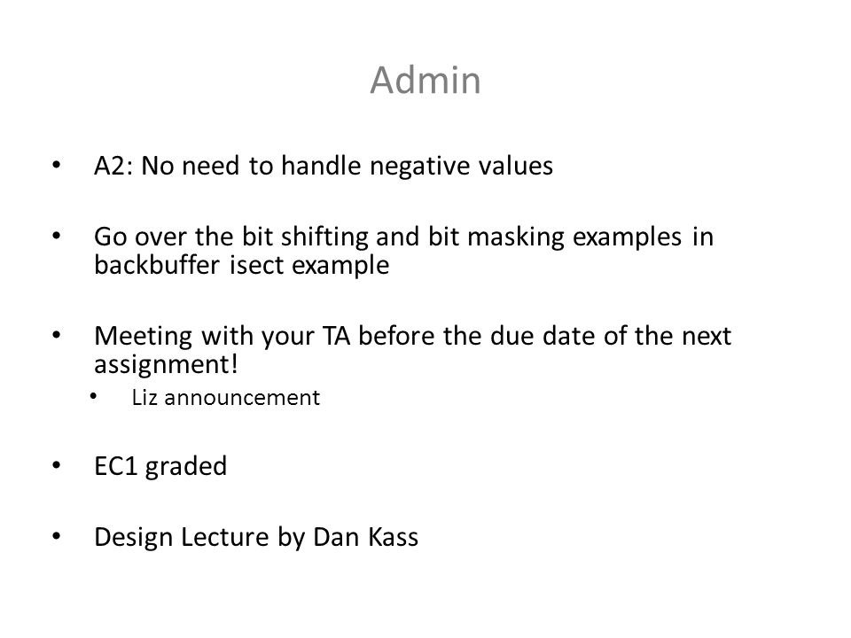 Admin A2: No need to handle negative values Go over the bit shifting and bit masking examples in backbuffer isect example Meeting with your TA before