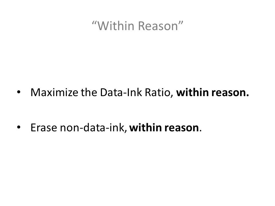 Within Reason Maximize the Data-Ink Ratio, within reason. Erase non-data-ink, within reason.