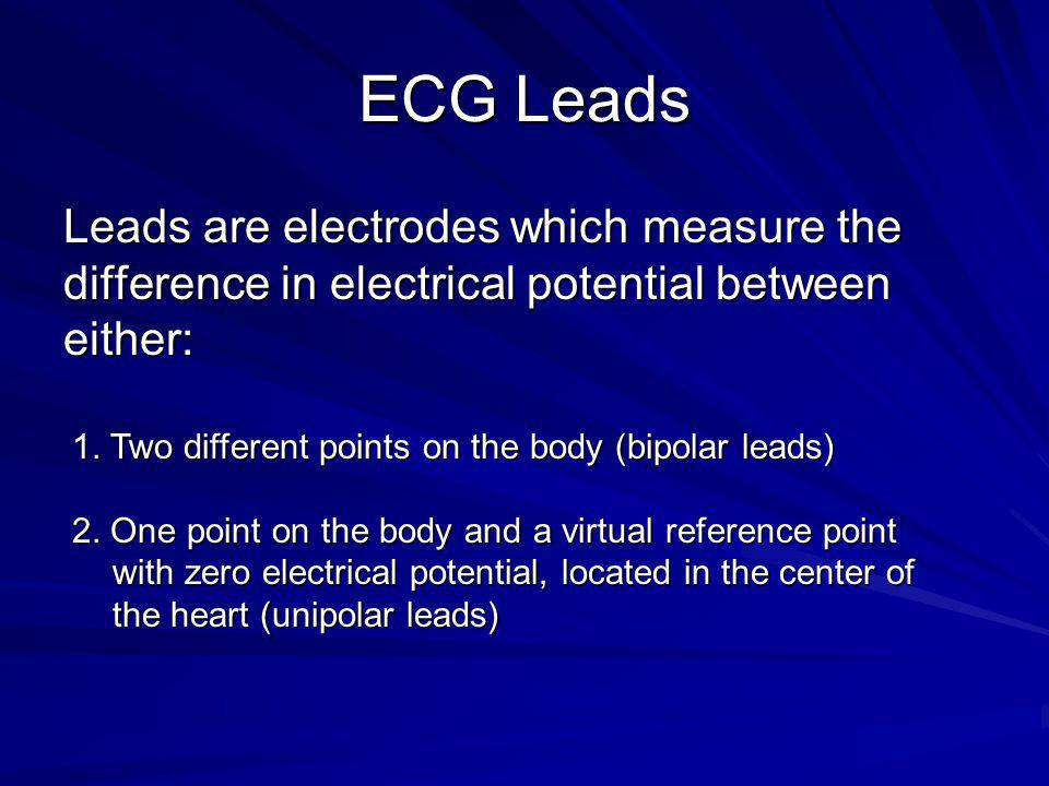 ECG Leads Leads are electrodes which measure the difference in electrical potential between either: 1. Two different points on the body (bipolar leads