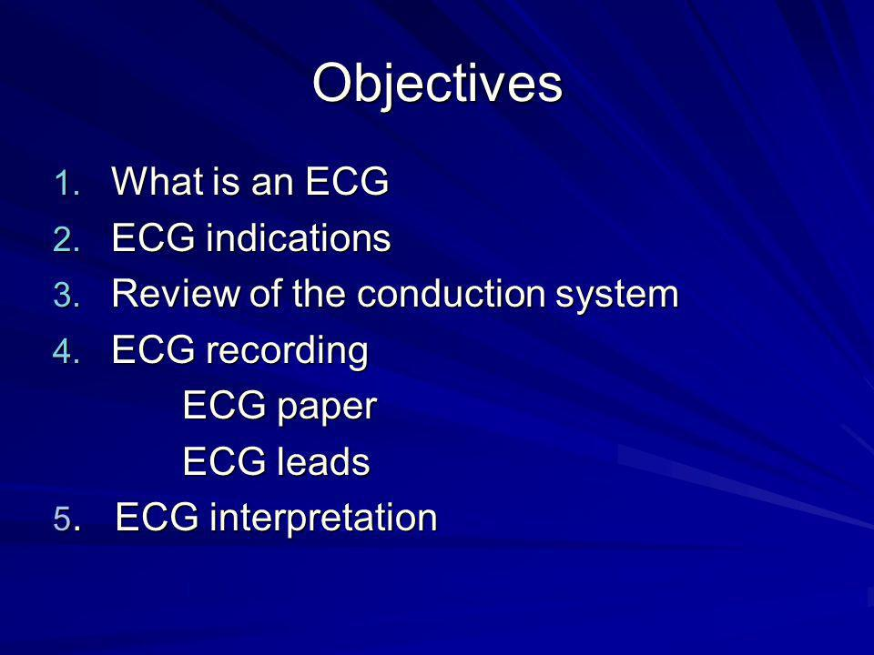 Objectives 1. What is an ECG 2. ECG indications 3. Review of the conduction system 4. ECG recording ECG paper ECG paper ECG leads ECG leads 5. ECG int