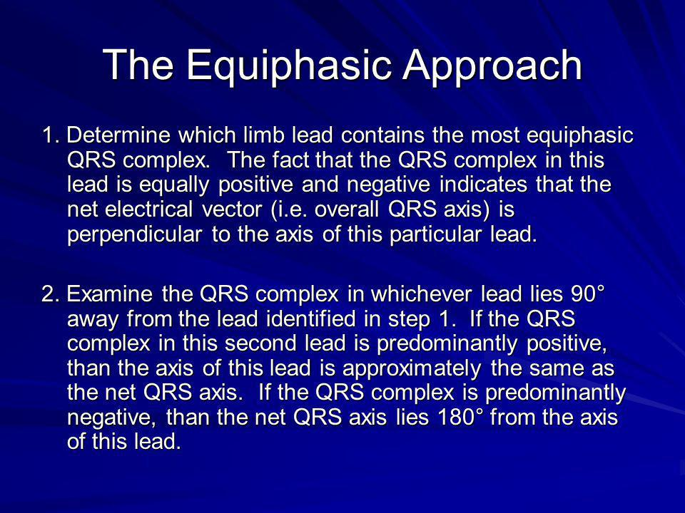 The Equiphasic Approach 1. Determine which limb lead contains the most equiphasic QRS complex. The fact that the QRS complex in this lead is equally p
