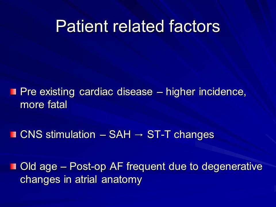 Patient related factors Pre existing cardiac disease – higher incidence, more fatal CNS stimulation – SAH ST-T changes Old age – Post-op AF frequent d
