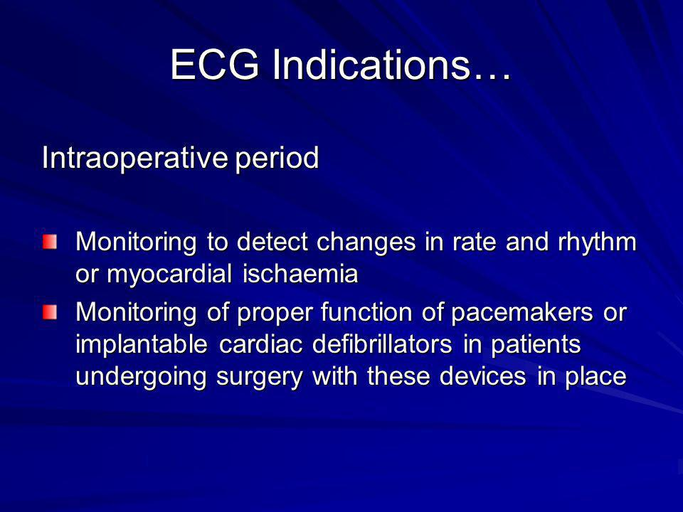 ECG Indications… Postoperative period Monitoring Important in high risk patients when new ischemic or rhythm changes are suspected Important in high risk patients when new ischemic or rhythm changes are suspected