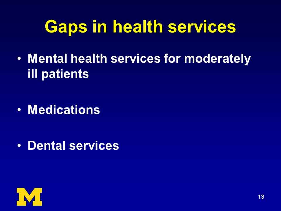 Gaps in health services Mental health services for moderately ill patients Medications Dental services 13