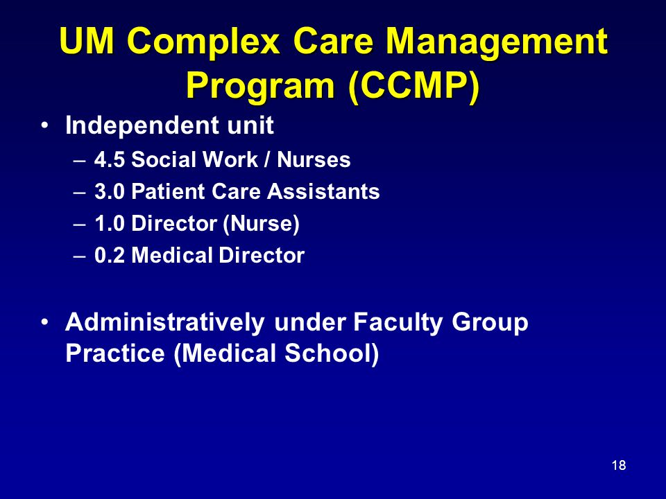 18 UM Complex Care Management Program (CCMP) Independent unit –4.5 Social Work / Nurses –3.0 Patient Care Assistants –1.0 Director (Nurse) –0.2 Medical Director Administratively under Faculty Group Practice (Medical School)