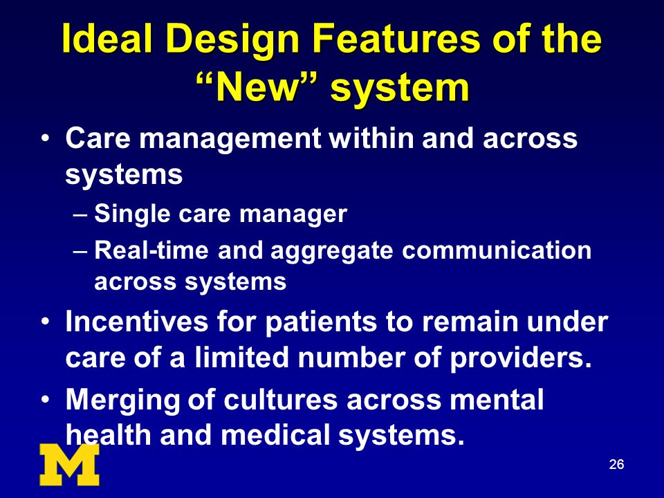 Ideal Design Features of the New system Care management within and across systems –Single care manager –Real-time and aggregate communication across systems Incentives for patients to remain under care of a limited number of providers.