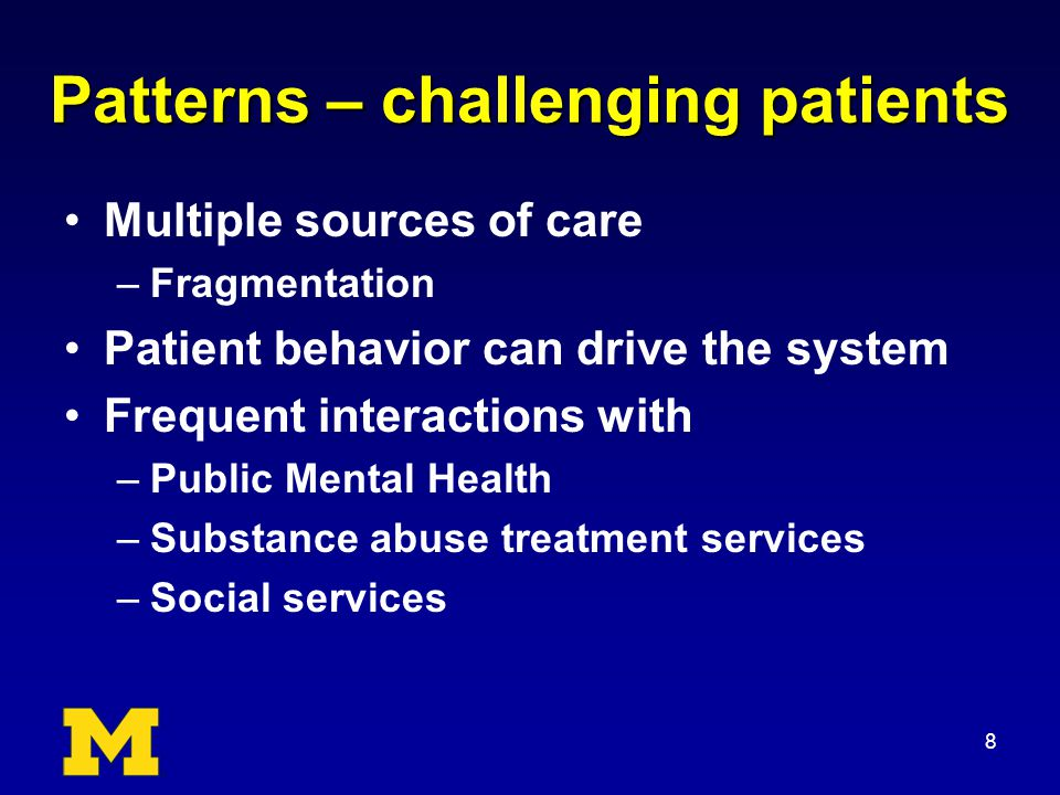 Patterns – challenging patients Multiple sources of care –Fragmentation Patient behavior can drive the system Frequent interactions with –Public Mental Health –Substance abuse treatment services –Social services 8