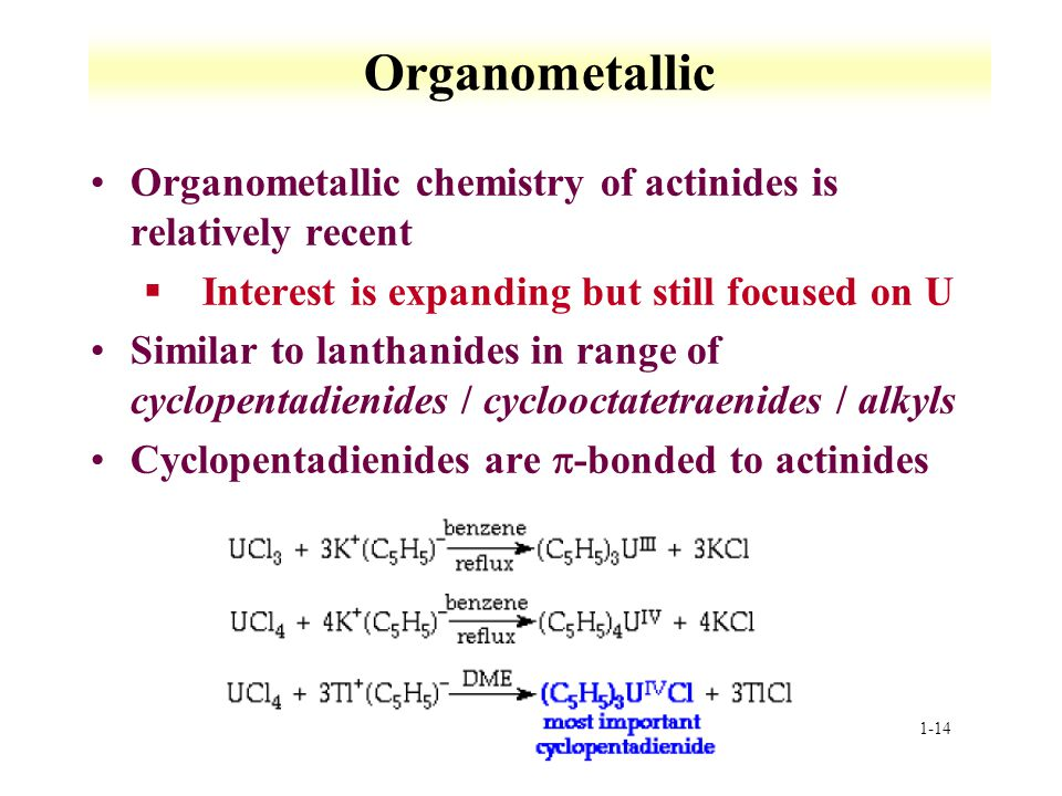 1-14 Organometallic Organometallic chemistry of actinides is relatively recent §Interest is expanding but still focused on U Similar to lanthanides in range of cyclopentadienides / cyclooctatetraenides / alkyls Cyclopentadienides are -bonded to actinides