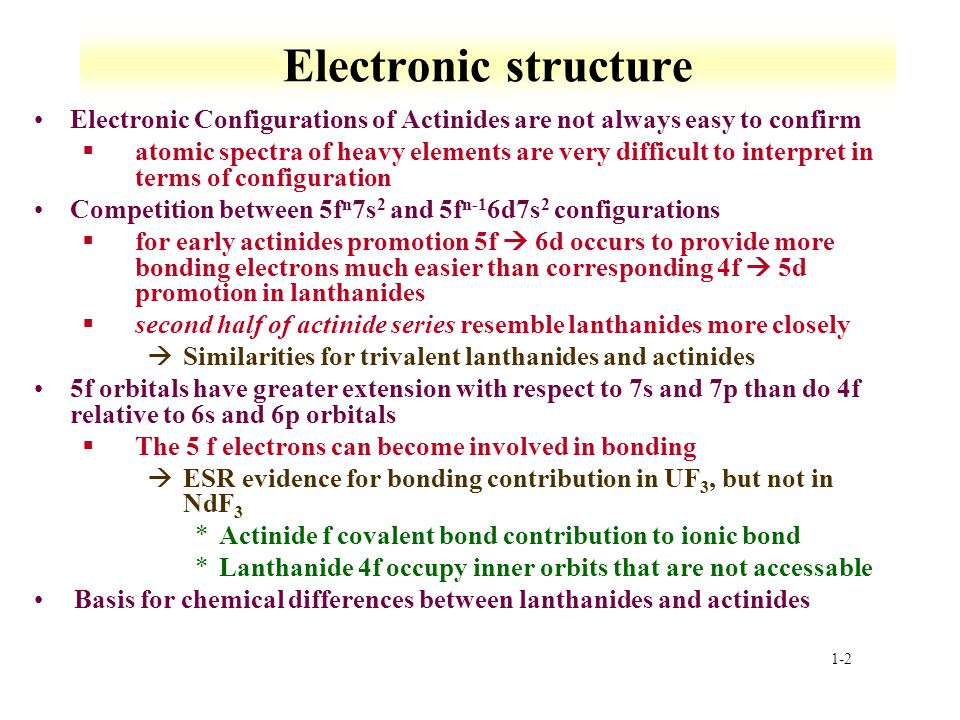 1-2 Electronic structure Electronic Configurations of Actinides are not always easy to confirm §atomic spectra of heavy elements are very difficult to interpret in terms of configuration Competition between 5f n 7s 2 and 5f n-1 6d7s 2 configurations §for early actinides promotion 5f 6d occurs to provide more bonding electrons much easier than corresponding 4f 5d promotion in lanthanides §second half of actinide series resemble lanthanides more closely àSimilarities for trivalent lanthanides and actinides 5f orbitals have greater extension with respect to 7s and 7p than do 4f relative to 6s and 6p orbitals §The 5 f electrons can become involved in bonding àESR evidence for bonding contribution in UF 3, but not in NdF 3 *Actinide f covalent bond contribution to ionic bond *Lanthanide 4f occupy inner orbits that are not accessable Basis for chemical differences between lanthanides and actinides