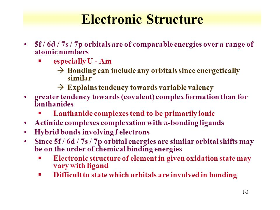 1-3 Electronic Structure 5f / 6d / 7s / 7p orbitals are of comparable energies over a range of atomic numbers §especially U - Am àBonding can include