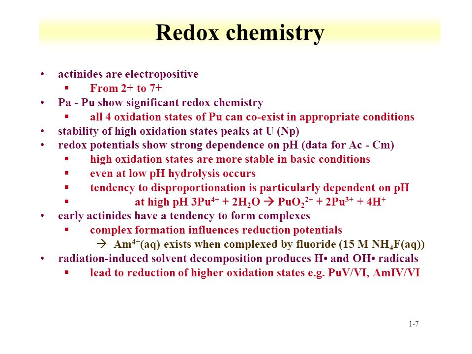 1-7 Redox chemistry actinides are electropositive §From 2+ to 7+ Pa - Pu show significant redox chemistry §all 4 oxidation states of Pu can co-exist in appropriate conditions stability of high oxidation states peaks at U (Np) redox potentials show strong dependence on pH (data for Ac - Cm) §high oxidation states are more stable in basic conditions §even at low pH hydrolysis occurs §tendency to disproportionation is particularly dependent on pH § at high pH 3Pu 4+ + 2H 2 O PuO 2 2+ + 2Pu 3+ + 4H + early actinides have a tendency to form complexes §complex formation influences reduction potentials àAm 4+ (aq) exists when complexed by fluoride (15 M NH 4 F(aq)) radiation-induced solvent decomposition produces H and OH radicals §lead to reduction of higher oxidation states e.g.