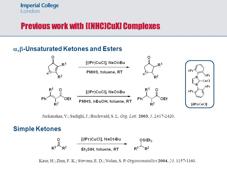 Previous work with [(NHC)CuX] Complexes, -Unsaturated Ketones and Esters Simple Ketones Jurkauskas, V.; Sadighi, J.; Buchwald, S.