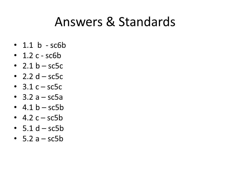 Answers & Standards 1.1 b - sc6b 1.2 c - sc6b 2.1 b – sc5c 2.2 d – sc5c 3.1 c – sc5c 3.2 a – sc5a 4.1 b – sc5b 4.2 c – sc5b 5.1 d – sc5b 5.2 a – sc5b