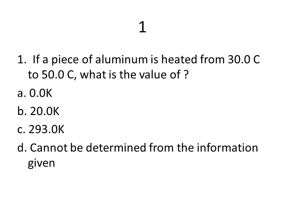 1 1. If a piece of aluminum is heated from 30.0 C to 50.0 C, what is the value of ? a. 0.0K b. 20.0K c. 293.0K d. Cannot be determined from the inform