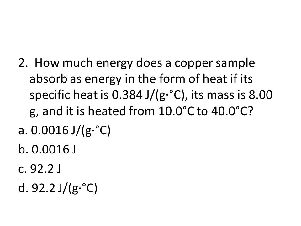 2. How much energy does a copper sample absorb as energy in the form of heat if its specific heat is 0.384 J/(g·°C), its mass is 8.00 g, and it is hea