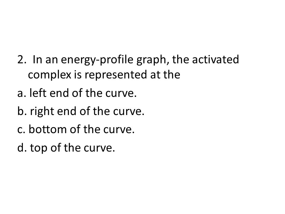3 1.What takes place in an activated complex. a. Bonds form.