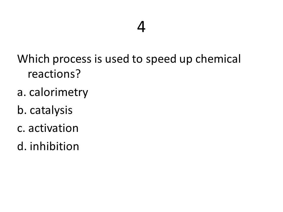 4 Which process is used to speed up chemical reactions? a. calorimetry b. catalysis c. activation d. inhibition