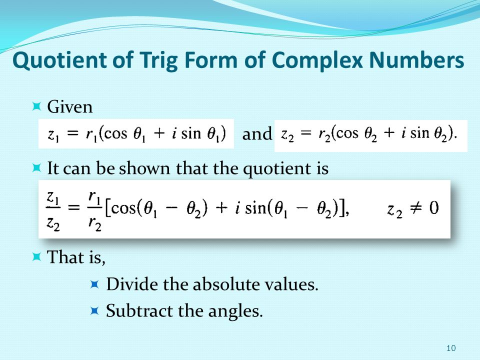 Quotient of Trig Form of Complex Numbers Given and It can be shown that the quotient is That is, Divide the absolute values. Subtract the angles. 10