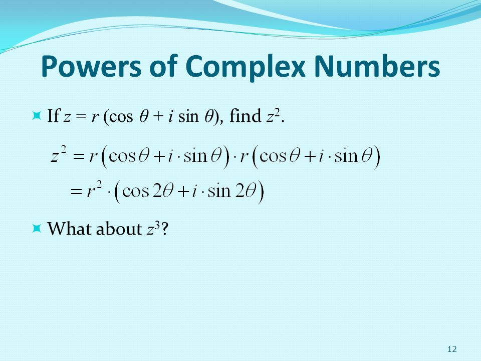 Powers of Complex Numbers If z = r (cos θ + i sin θ), find z 2. What about z 3 ? 12