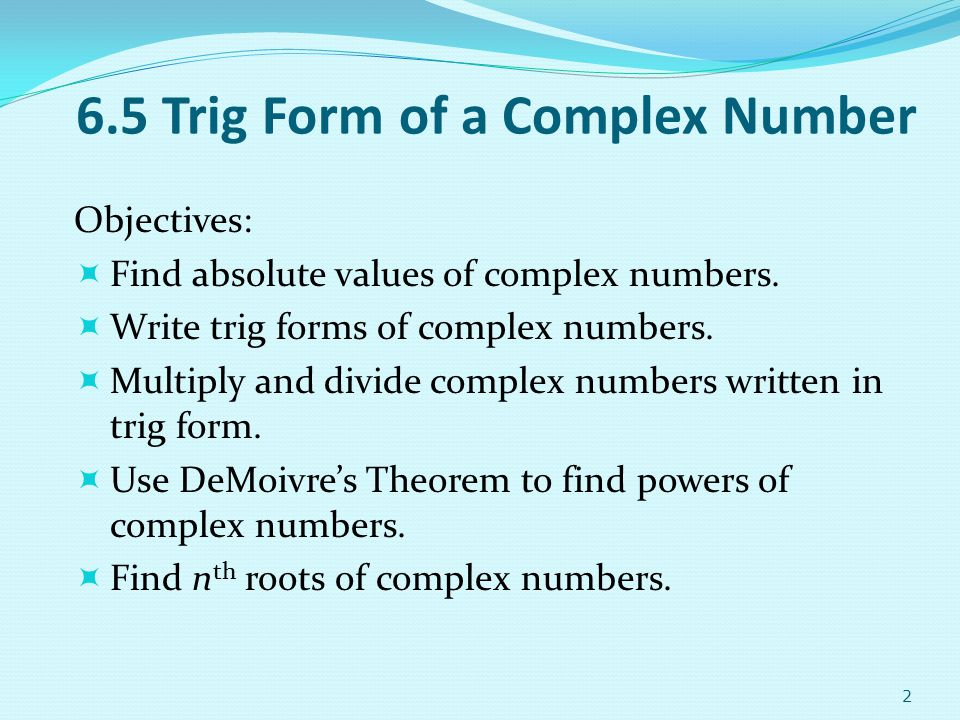 2 6.5 Trig Form of a Complex Number Objectives: Find absolute values of complex numbers. Write trig forms of complex numbers. Multiply and divide comp
