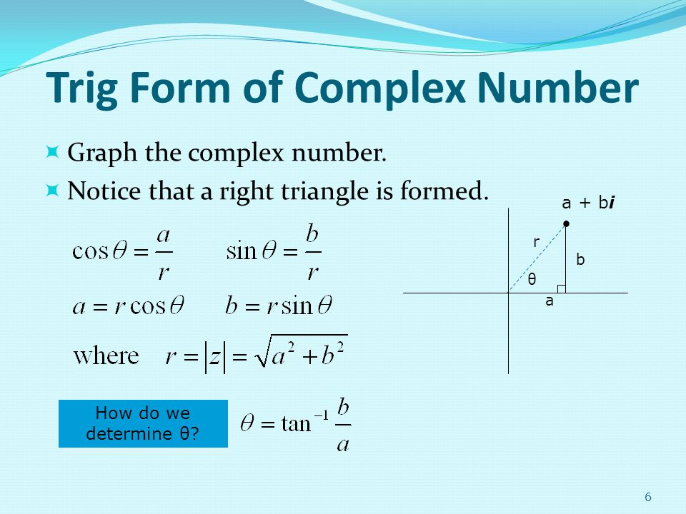 Trig Form of Complex Number Graph the complex number. Notice that a right triangle is formed. 6 θ a + bi b a r How do we determine θ?