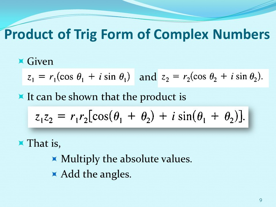 Product of Trig Form of Complex Numbers Given and It can be shown that the product is That is, Multiply the absolute values. Add the angles. 9