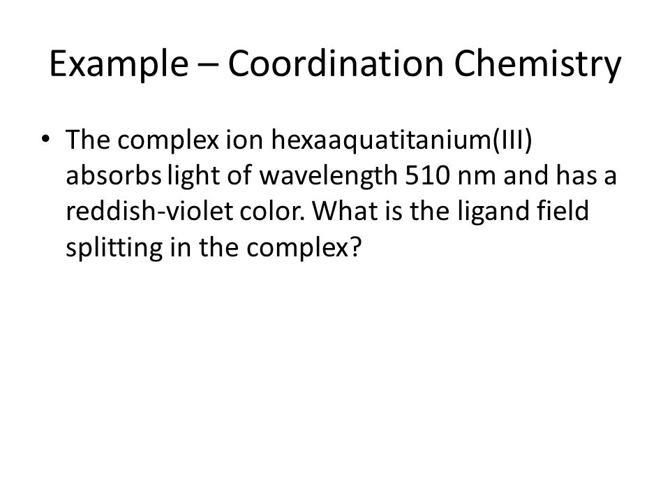 Example – Coordination Chemistry The complex ion hexaaquatitanium(III) absorbs light of wavelength 510 nm and has a reddish-violet color. What is the