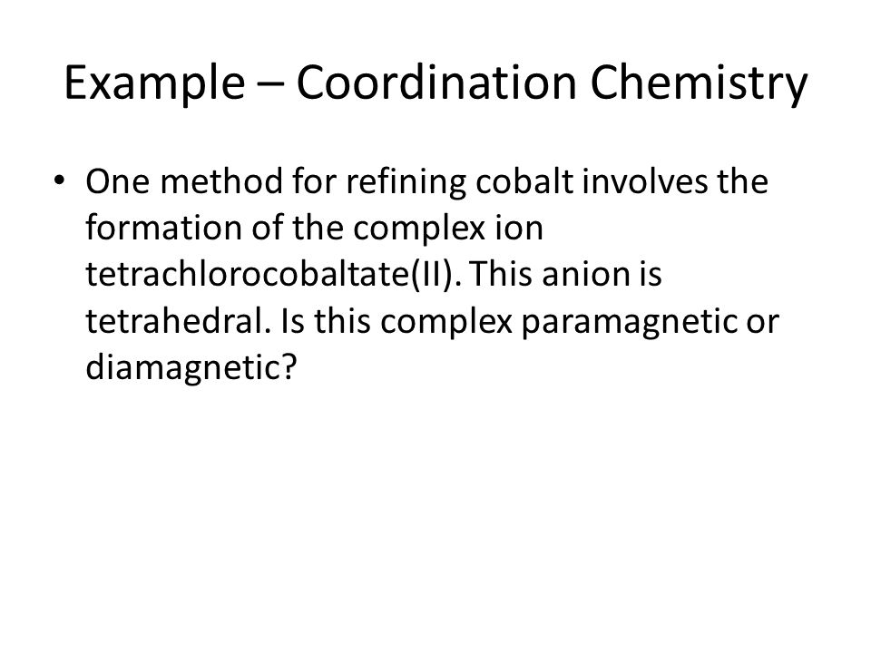 Example – Coordination Chemistry One method for refining cobalt involves the formation of the complex ion tetrachlorocobaltate(II). This anion is tetr