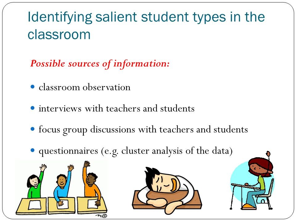 Identifying salient student types in the classroom Possible sources of information: classroom observation interviews with teachers and students focus group discussions with teachers and students questionnaires (e.g.