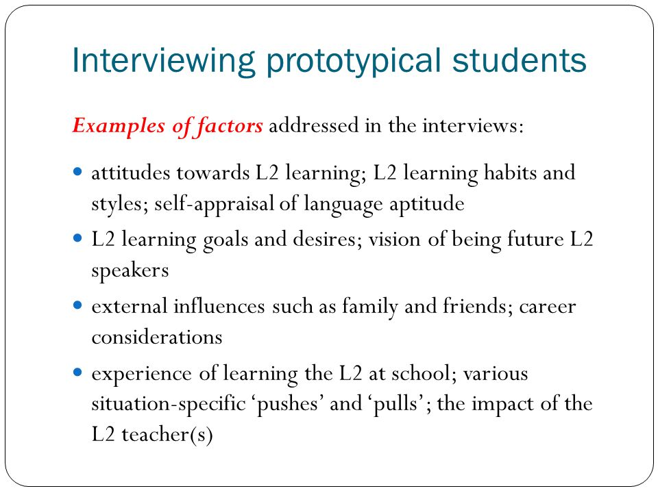 Interviewing prototypical students Examples of factors addressed in the interviews: attitudes towards L2 learning; L2 learning habits and styles; self-appraisal of language aptitude L2 learning goals and desires; vision of being future L2 speakers external influences such as family and friends; career considerations experience of learning the L2 at school; various situation-specific pushes and pulls; the impact of the L2 teacher(s)