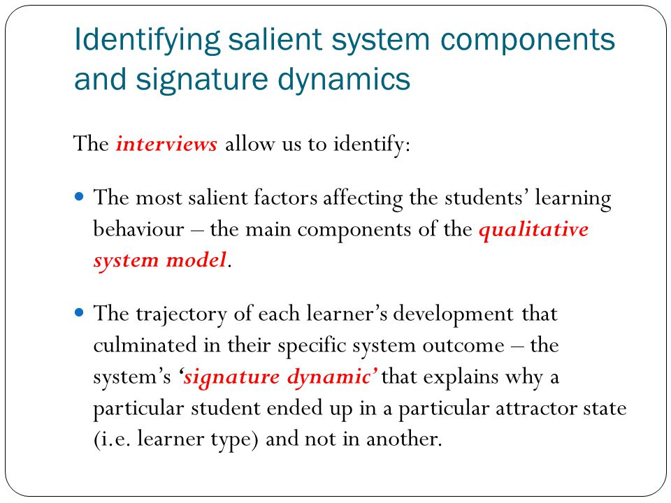 Identifying salient system components and signature dynamics The interviews allow us to identify: The most salient factors affecting the students learning behaviour – the main components of the qualitative system model.