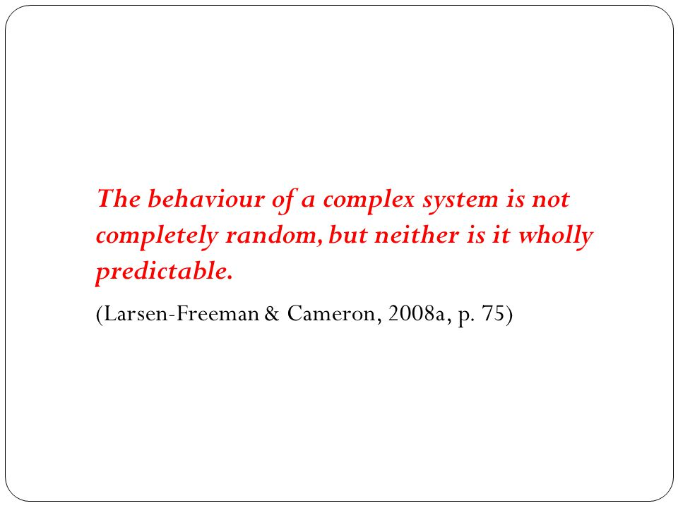 The behaviour of a complex system is not completely random, but neither is it wholly predictable. (Larsen-Freeman & Cameron, 2008a, p. 75)