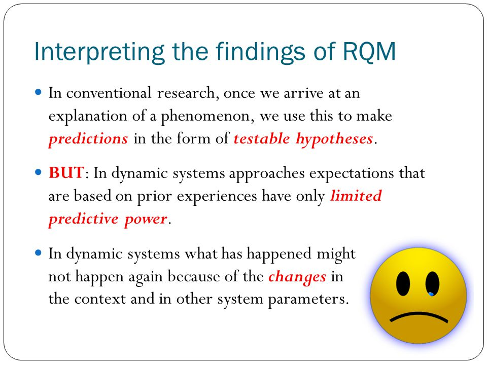 Interpreting the findings of RQM In conventional research, once we arrive at an explanation of a phenomenon, we use this to make predictions in the fo