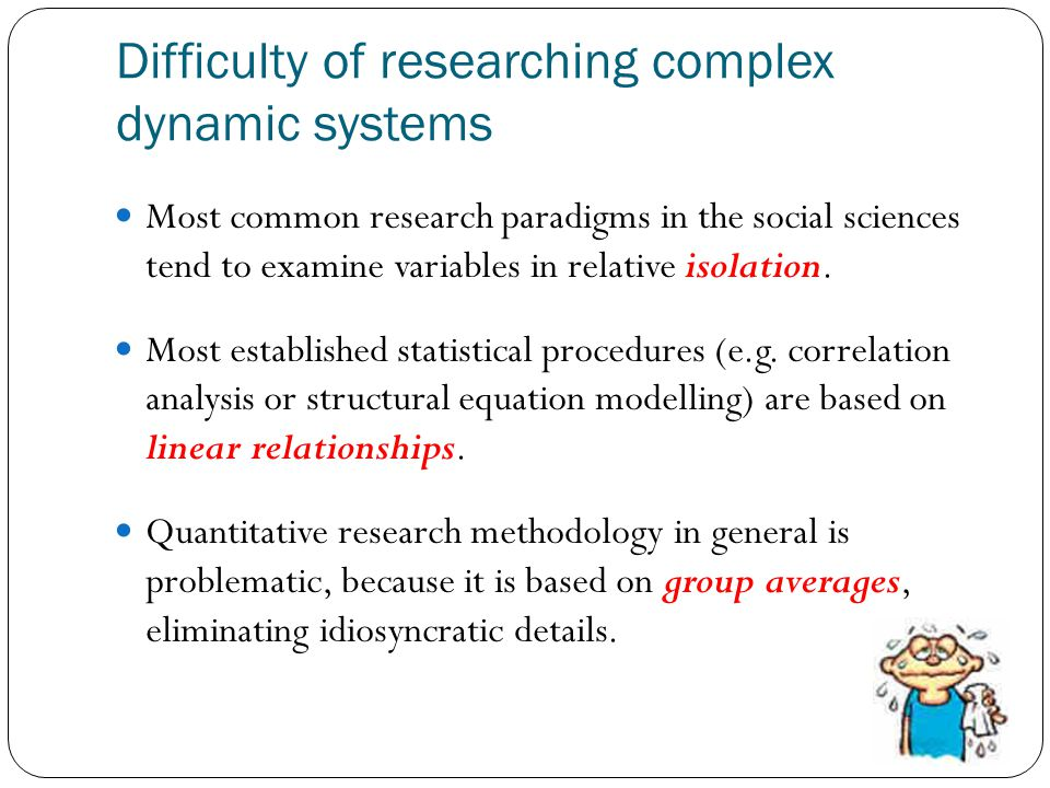 Difficulty of researching complex dynamic systems Most common research paradigms in the social sciences tend to examine variables in relative isolation.