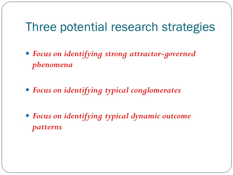 Three potential research strategies Focus on identifying strong attractor-governed phenomena Focus on identifying typical conglomerates Focus on identifying typical dynamic outcome patterns