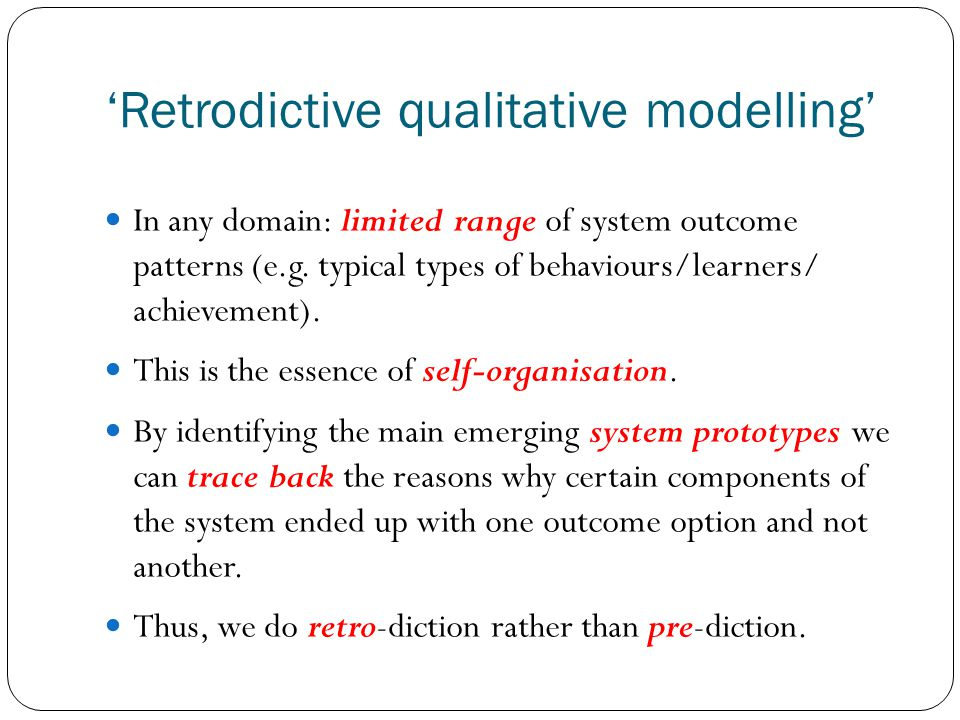 Retrodictive qualitative modelling In any domain: limited range of system outcome patterns (e.g. typical types of behaviours/learners/ achievement). T