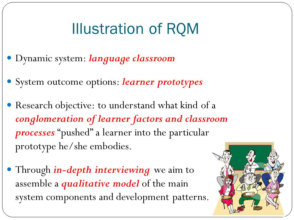 Illustration of RQM Dynamic system: language classroom System outcome options: learner prototypes Research objective: to understand what kind of a con