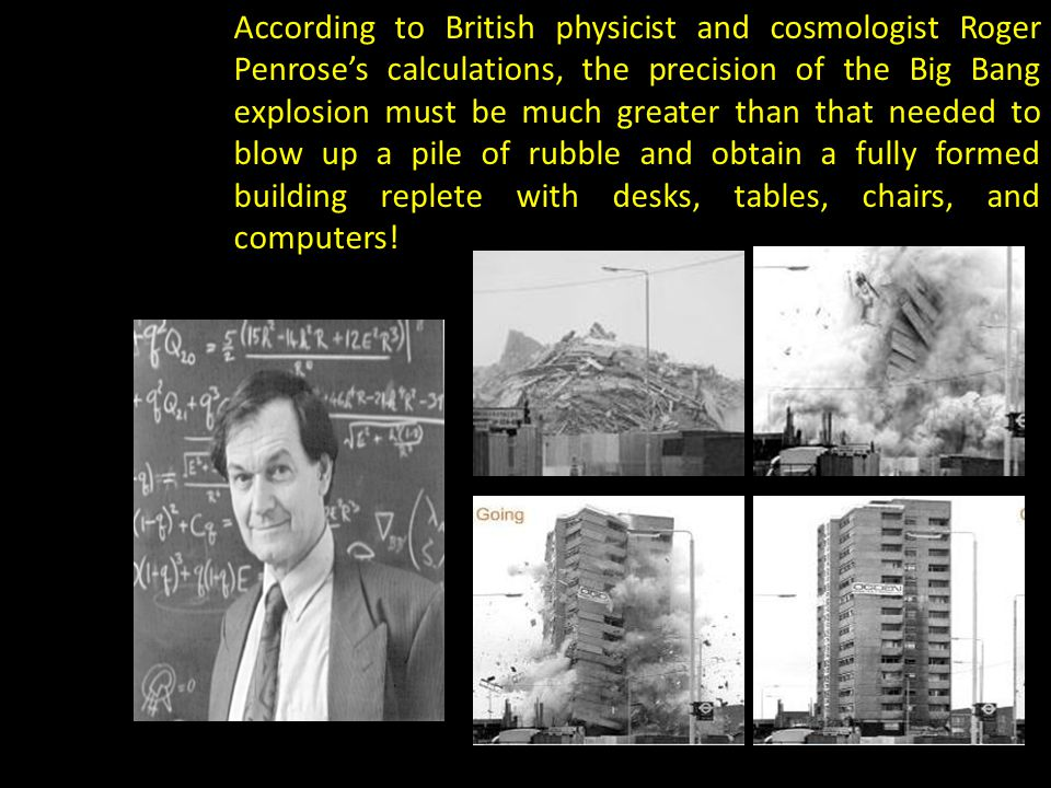 According to British physicist and cosmologist Roger Penroses calculations, the precision of the Big Bang explosion must be much greater than that needed to blow up a pile of rubble and obtain a fully formed building replete with desks, tables, chairs, and computers!