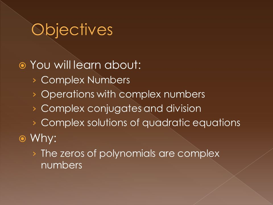 You will learn about: Complex Numbers Operations with complex numbers Complex conjugates and division Complex solutions of quadratic equations Why: The zeros of polynomials are complex numbers