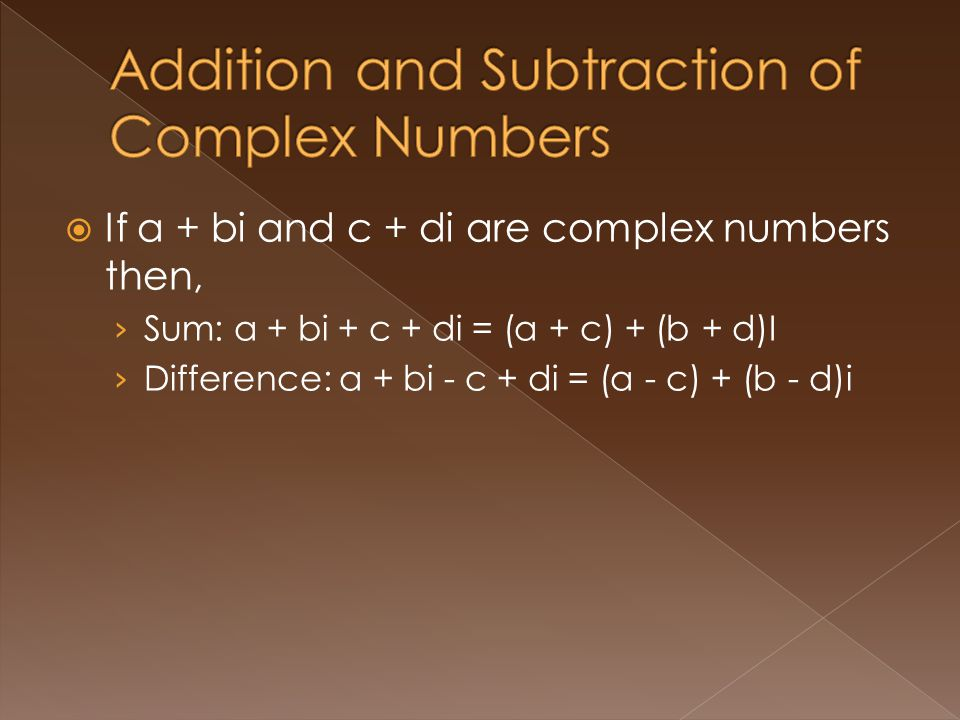 If a + bi and c + di are complex numbers then, Sum: a + bi + c + di = (a + c) + (b + d)I Difference: a + bi - c + di = (a - c) + (b - d)i