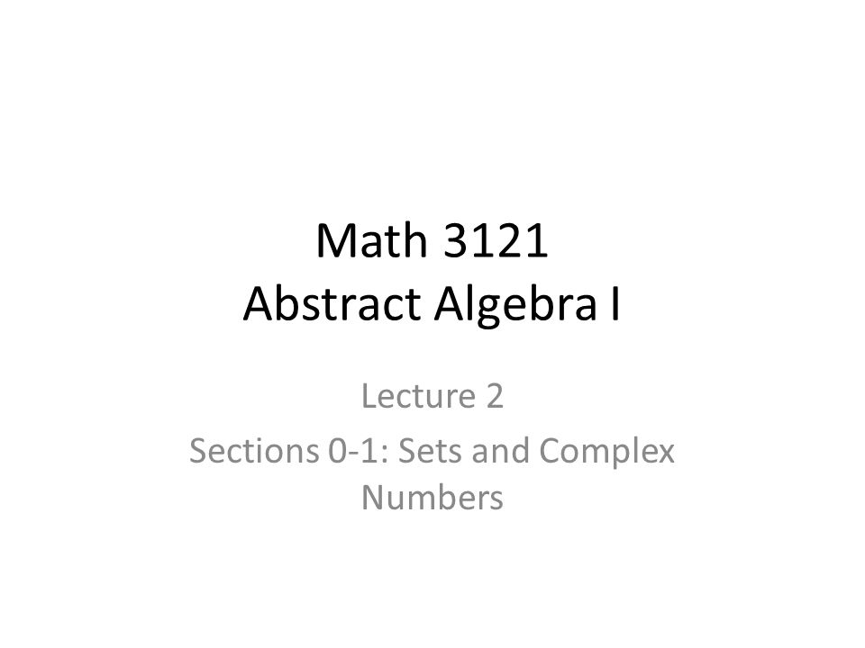 Math 3121 Abstract Algebra I Lecture 2 Sections 0-1: Sets and Complex Numbers