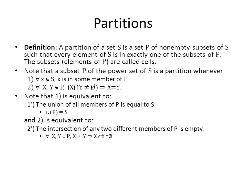 Partitions Definition: A partition of a set S is a set P of nonempty subsets of S such that every element of S is in exactly one of the subsets of P.