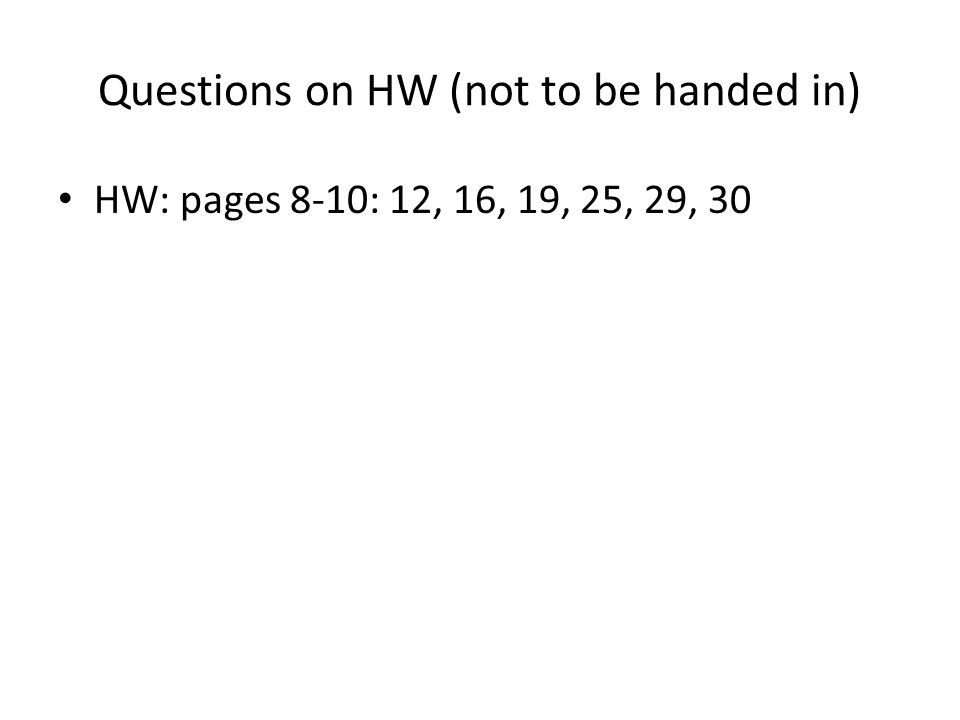 Questions on HW (not to be handed in) HW: pages 8-10: 12, 16, 19, 25, 29, 30