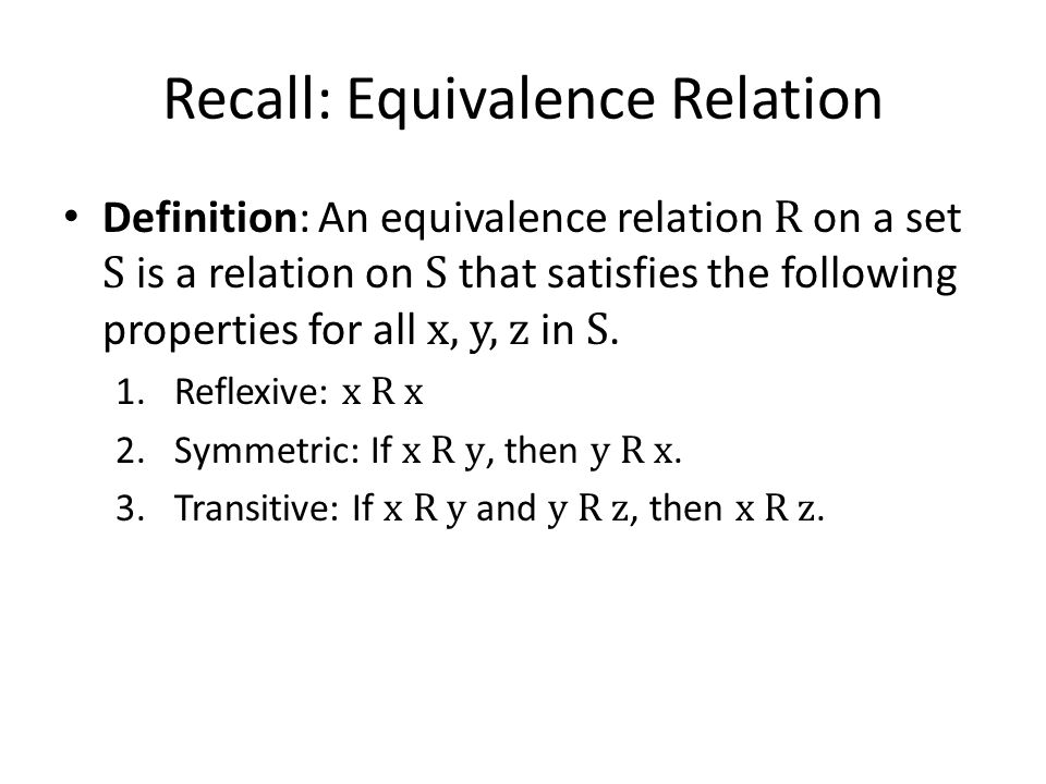 Recall: Equivalence Relation Definition: An equivalence relation R on a set S is a relation on S that satisfies the following properties for all x, y, z in S.