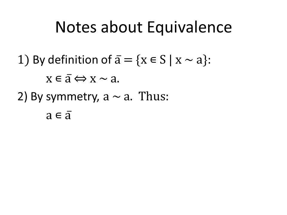 Notes about Equivalence 1) By definition of a̅ = {x S   x ~ a}: x a̅ x ~ a.