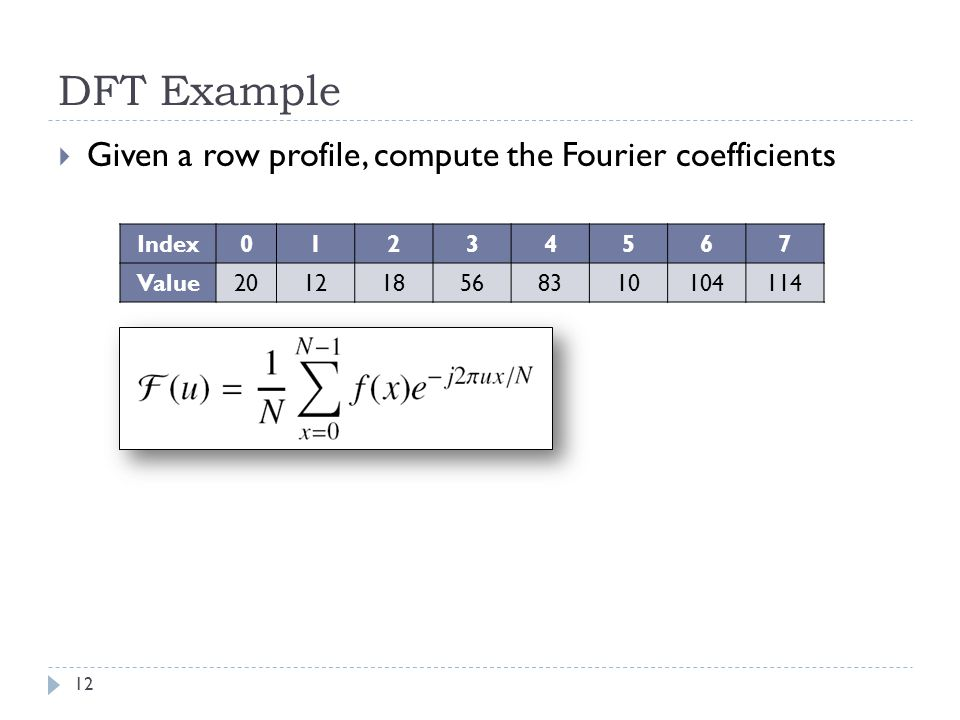 DFT Example 12 Given a row profile, compute the Fourier coefficients Index01234567 Value201218568310104114