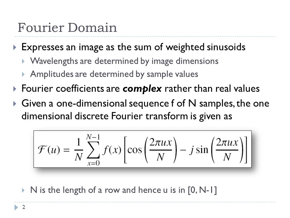 Fourier Domain Expresses an image as the sum of weighted sinusoids Wavelengths are determined by image dimensions Amplitudes are determined by sample