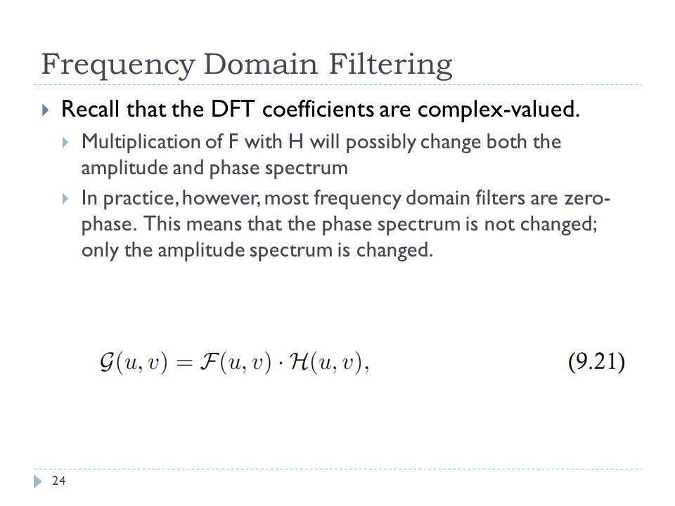 Frequency Domain Filtering Recall that the DFT coefficients are complex-valued. Multiplication of F with H will possibly change both the amplitude and