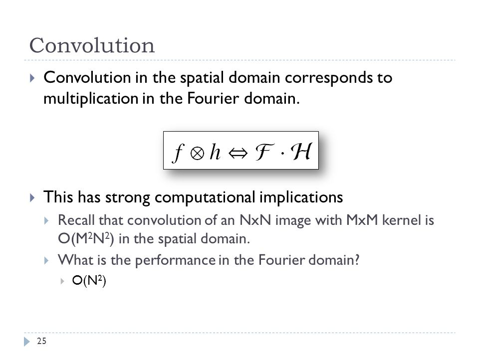Convolution 25 Convolution in the spatial domain corresponds to multiplication in the Fourier domain. This has strong computational implications Recal
