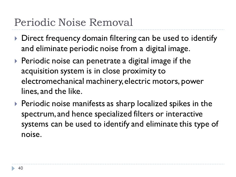 Periodic Noise Removal Direct frequency domain filtering can be used to identify and eliminate periodic noise from a digital image. Periodic noise can